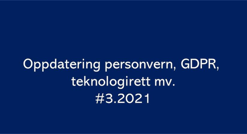 Oppdatering personvern, GDPR og teknologirett mv. (#3.2021)