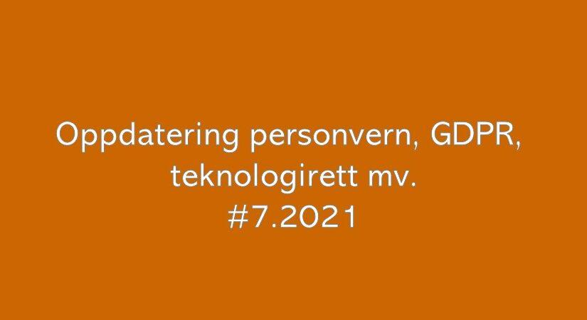 Oppdatering personvern, GDPR og teknologirett mv. (#7.2021)